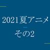 【ネタバレ注意】2021夏アニメで見たやつ その2