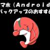 スマートフォン(Android)のデータバックアップは定期的に行いましょう。私のバックアップ手法をご紹介。