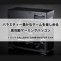 【ゲーミングPC】バラエティー豊かなゲームを楽しめる高性能ゲーミングパソコン! [GALLERIA GAMEMASTER GXH]