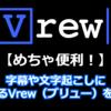 「Vrew(ブリュー)」動画の文字起こし、字幕作成におすすめ!