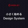 小さく始めるDesign System ~メドレーTechLunch~