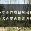いすみ竹炭研究会で学んだ、竹炭に秘められた力はヤバかった。