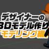 デザイナーの3Dモデル作り「モデリング編」