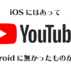 androidのYouTubeアプリの地味なアプデがいい!IOSにはあったがandroidには無かった機能!