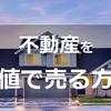 【 自宅・投資物件 】不動産を高値で売る方法!