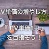 PV単価の増やし方!まずはPV単価1円を目指しましょう!