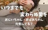 いつまでも変わらぬ愛を ~おじいちゃん・おばあちゃん元気してる?~