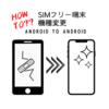 【SIMフリーの機種変更】Android→Androidの引き継ぎを実践!