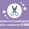 useSelectorとuseDispatchでcontainer componentを排除する