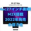 iMac27インチ後継機、「2022年誕生、M2X搭載」説が現実味〜新型Mac Proはどうなる?〜