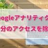 【Googleアナリティクス】超初心者が使いこなせるようになるの?まずは自分のアクセスを除外する方法から。