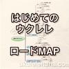 【はじめてのウクレレ編】ロードマップ(目標までの地図)