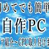初めての自作PC~パーツ紹介からCPU取付けまで~