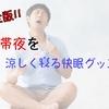 【完全版】熱帯夜を涼しく寝る快眠グッズまとめ!