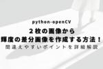 【python-openCV】2枚の画像から輝度の差分画像を作成する方法!