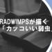 RADWIMPSが描く『カッコいい弱虫』について ~芥川龍之介との比較で読み解く世界観~
