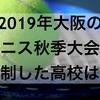 【高校女子テニス】2019年大阪高等学校秋季テニス大会を制した強い高校はどこか?また、上位まで勝ち進んだ強い公立高校19校はどこか?