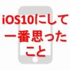 愛機iPhone5sをiOS10にアップデートして使ってみた、一番の感想