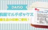【ダイソー】『洗面マルチボックス』使い捨てコンタクトレンズを収納するのにピッタリ!