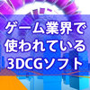 3DCGを始めたい人へ。ゲーム業界で使われている3DCGソフトを紹介するよ。