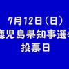 4年に1度の鹿児島県知事選挙は7月12日(日)です!