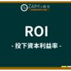 ZAIM用語集 ➤ROI(投下資本利益率)