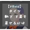【VRoid】タイツ、靴下、下着を着せる(インポートする)には