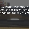 【Cannon PIXUS TS8130レビュー】設定も使い方も簡単なWi-Fiで使えるコスパの高い家庭用プリンター