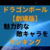 ドラゴンボール『劇場版作品』魅力的な敵キャラランキング!