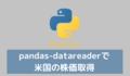 【Python】米国株の前日終値を取得する(pandas-datareader)