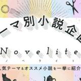 【後編】テーマ別にオススメ作品をご紹介! 「小説企画Novelite」が帰ってきます!