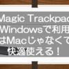 Magic TrackpadをWindowsパソコンで使ってみよう!実はMacじゃなくても細かな設定ができて快適に使えるよ!