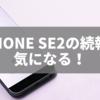 iPhoneSE2の続報が気になる!