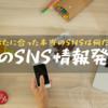 最も効率的にSNSで情報発信をする方法【SNSの特徴を抑えましょう】