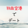 旅気分!話題の羽田空港デートが中々楽しい!コースも紹介します