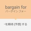 """思ってたのと違う... """"bargain for"""" の意味と使い方"""