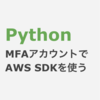 Python MFAアカウントでAWS SDK(Boto3)を使う方法(STS)