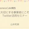Businesscafe関西:想いを大切にする事業者にこそ活きるTwitter活用セミナー【Zoom】