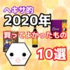 【超厳選!】ヘキサ的・2020年買ってよかったもの10選