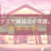 東野圭吾の「ナミヤ雑貨店の奇蹟」は優しい気持ちが心に灯る笑って泣ける本!