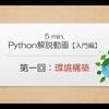 5min. Python解説動画【入門編】|第1回 環境構築
