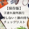 【保存版】子連れ海外旅行 失敗しない!旅の持ち物チェックリスト