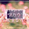 Instagram(インスタグラム )で複数アカウントを作成する方法。最大5つまで作れるよ