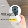 子供の見守りカメラにTP-Linkの「Tapo C200」を導入!これは使い勝手も画質も良いぞ!