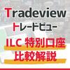 Tradeview(トレードビュー) -これだけ違う! ILC特別口座比較!