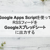 GASを使ってRSSフィードをGoogleスプレッドシートに出力する