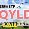 【QYLD】超・高配当ETFのQYLDで配当金30万円もらうにはいくら投資すればいいか?【配当金生活】