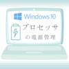 【Windows10】プロセッサの電源管理を追加する方法(電源オプションの詳細項目)