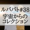 【ルパパト】38話「宇宙からのコレクション」あらすじ&感想【ネタバレあり】