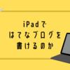 iPadではてなブログは書けるのか?